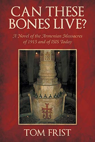 Can These Bones Live?: A Novel of the Armenian Massacres of 1915 and of ISIS Today: Tom Frist
