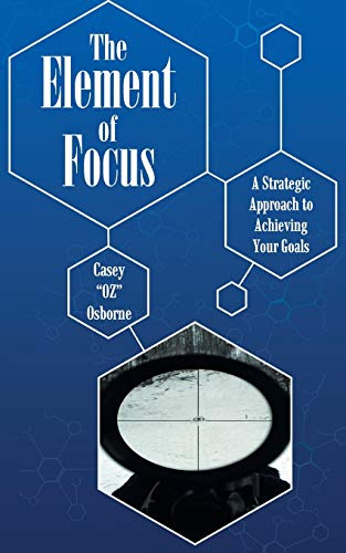 9781491774045: The Element of Focus: A Strategic Approach to Achieving Your Goals
