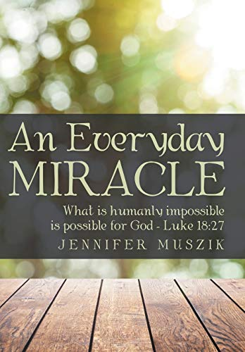9781491781166: An Everyday Miracle: What is humanly impossible is possible for God-Luke 18:27