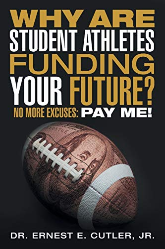 9781491782538: Why Are Student Athletes Funding Your Future?: No More Excuses: Pay Me!