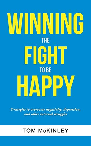 9781491784099: Winning the Fight to be Happy: Strategies to overcome negativity, depression, and other internal struggles