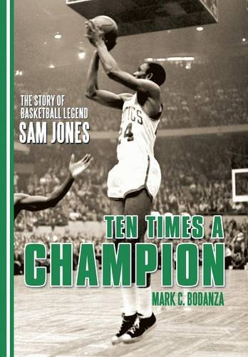 Ten Times a Champion: The Story of Basketball Legend Sam Jones: Bodanza, Mark C.