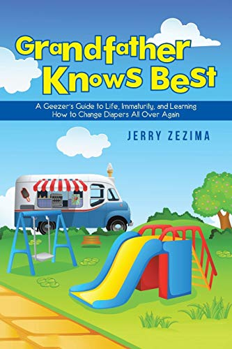 9781491785492: Grandfather Knows Best: A Geezer'S Guide To Life, Immaturity, And Learning How To Change Diapers All Over Again