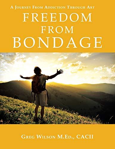Freedom From Bondage: A Journey From Addiction Through Art: Wilson M.Ed.,, Greg
