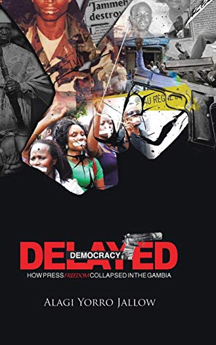 9781491806609: Delayed Democracy: How Press Freedom Collapsed in Gambia: A Proposition for Research in the Gambian Journalism History 1965-2013