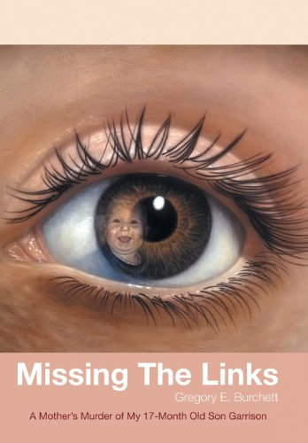 Missing the Links: A Mothers Murder of My 17-Month Old Son Garrison: Gregory E. Burchett