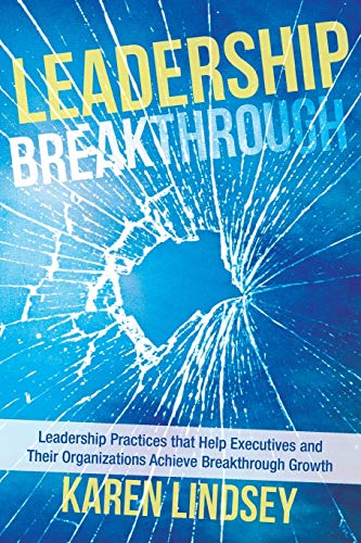 Leadership Breakthrough: Leadership Practices that Help Executives and Their Organizations Achieve ...