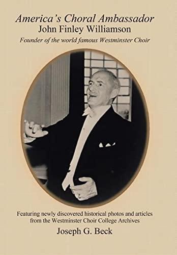 America's Choral Ambassador: John Finley Williamson: Beck, Joseph G.