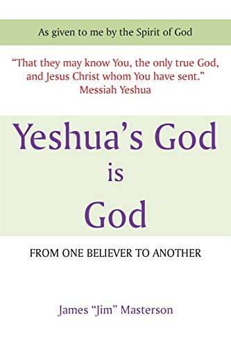 Yeshuas God Is God: From One Believer to Another: James Jim Masterson