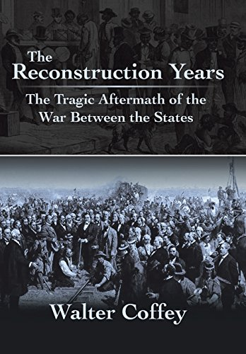 The Reconstruction Years: The Tragic Aftermath of the War Between the States: Walter Coffey