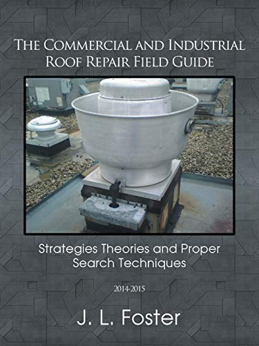 The Commercial and Industrial Roof Repair Field Guide: Strategies Theories and Proper Search ...