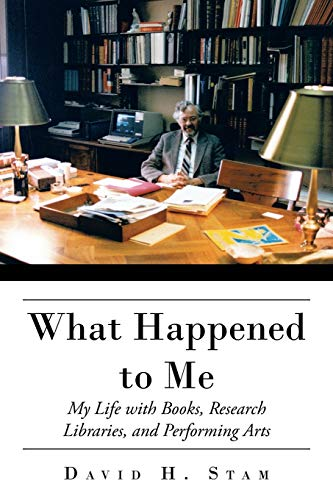 What Happened to Me: My Life with Books, Research Libraries, and Performing Arts: Stam, David H.