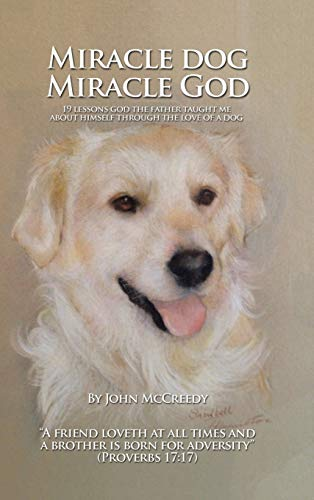 Miracle Dog Miracle God: What God the Father Taught Me about Himself Through the Love of a Dog: ...
