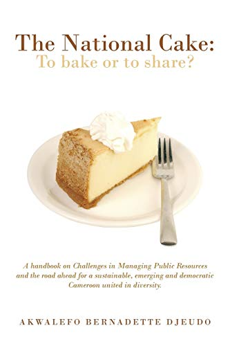 9781491881712: The National Cake: to Bake or to Share?: A Handbook on Challenges in Managing Public Resources and the Road Ahead for a Sustainable, Emerging and Democratic Cameroon United in Diversity.