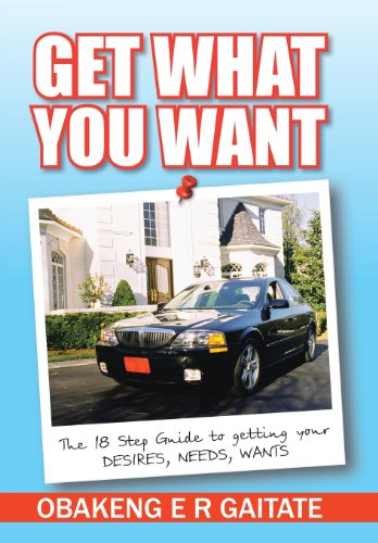 Get What You Want: The 18 Step Guide to Getting Your Desires, Needs, Wants: Obakeng E. R. Gaitate