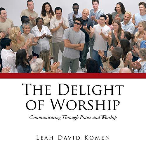 The Delight of Worship: Communicating Through Praise and Worship: Leah David Komen