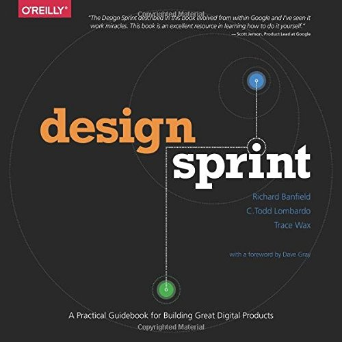 Design Sprint: A Practical Guidebook for Creating Great Digital Products: Richard Banfield; C. Todd...