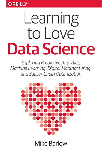 9781491936580: Learning to Love Data Science: Explorations of Emerging Technologies and Platforms for Predictive Analytics, Machine Learning, Digital Manufacturing and Supply Chain Optimization