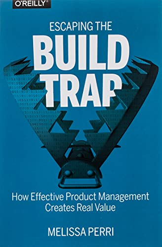 9781491973790: Escaping the Build Trap: How Effective Product Management Creates Real Value