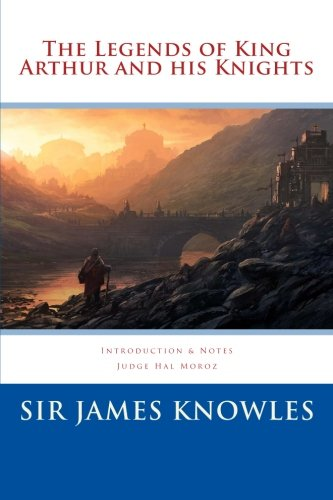 The Legends of King Arthur and His: Knowles, Sir James