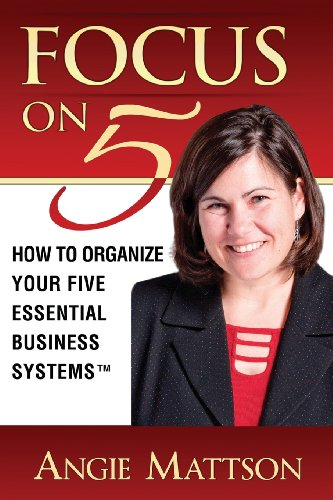 Focus on Five - How to Organize Your Five Essential Business Systems (TM): Mattson, Angie