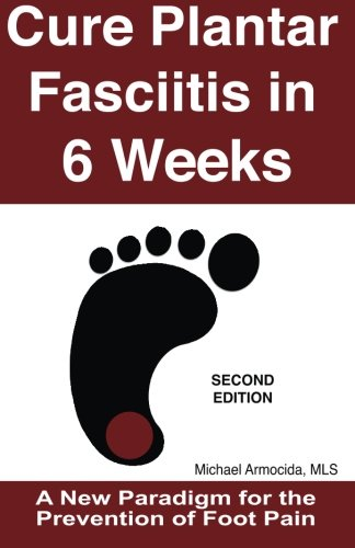 9781492135166: Cure Plantar Fasciitis in 6 Weeks: A New Paradigm for the Prevention of Foot Pain