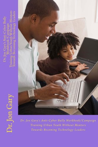9781492138785: Dr. Jon Gary's Anti-Cyber Bully Workbook/Campaign--Training Urban Youth Without Mentors Towards Becoming Technology Leaders: Dr. Jon Gary's Anti-Cyber ... Mentors Towards Becoming Technology Leaders