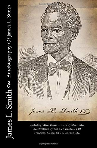9781492140658: Autobiography Of James L. Smith: Including, Also, Reminiscences Of Slave Life, Recollections Of The War, Education Of Freedmen, Causes Of The Exodus, Etc.