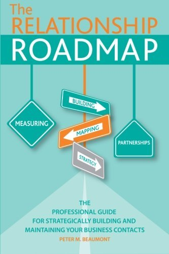 The Relationship Roadmap: The Professional Guide for Strategically Building & Maintaining your ...