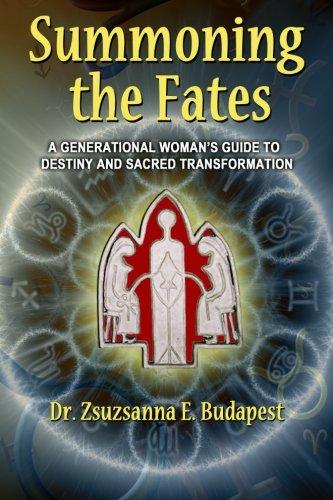 Summoning the Fates: A Guide to Destiny and Sacred Transformation: Dr. Zsuzsanna E. Budapest