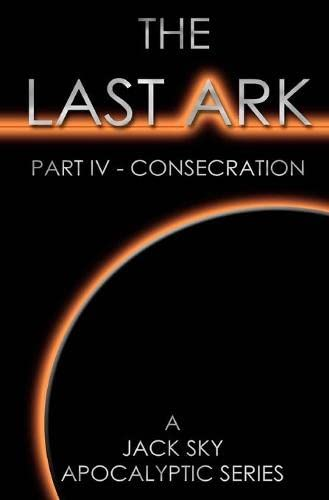 9781492160533: The Last Ark: Part IV - Consecration: A story of the survival of Christ's Church during His coming Tribulation (Volume 4)