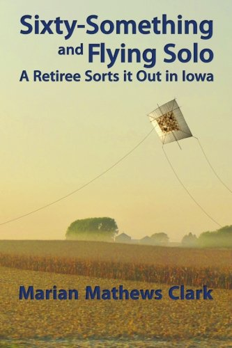 Sixty-Something and Flying Solo: A Retiree Sorts it Out in Iowa: Clark, Marian Mathews