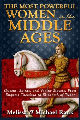9781492173960: The Most Powerful Women in the Middle Ages: Queens, Saints, and Viking Slayers, From Empress Theodora to Elizabeth of Tudor
