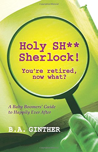 9781492177319: Holy SH** Sherlock! You're retired, now what?: A Baby Boomers' Guide to Happily Ever After