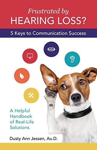 Frustrated by Hearing Loss? Five Keys to Communication Success: Jessen Au.D., Dusty Ann