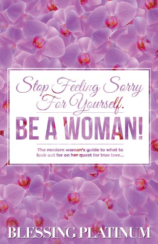 9781492193654: Stop Feeling Sorry For Yourself. BE A WOMAN!: The modern woman's guide to what to look out for on her quest for true love.