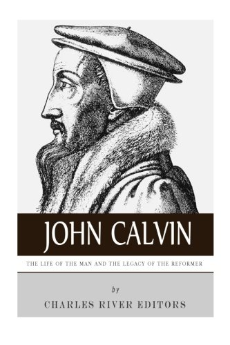 9781492195207: John Calvin: The Life of the Man and the Legacy of the Reformer