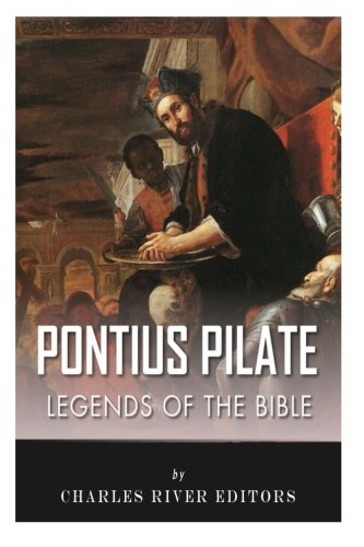 Legends of the Bible: The Life and Legacy of Pontius Pilate: Charles River Editors