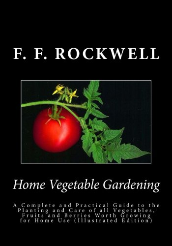 Home Vegetable Gardening: AHome Vegetable Gardening: A Complete and Practical Guide to the Planting...