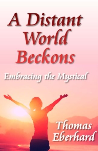 A Distant World Beckons: Embracing The Mystical: Thomas Eberhard