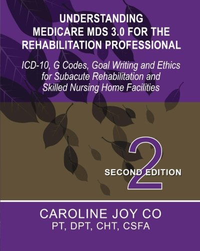 Understanding Medicare MDS 3.0 for the Rehabilitation Professional: ICD-10, G Codes, Goal Writing ...