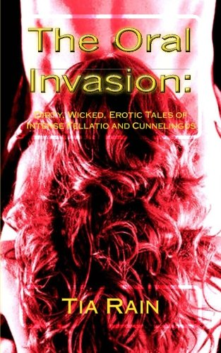 The Oral Invasion:: Dirty, Wicked, Erotic Tales of Intense Fellatio and Cunnilingus: Rain, Tia; ...