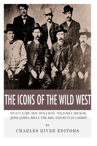 The Icons of the Wild West: Wyatt Earp, Doc Holliday, Wild Bill Hickok, Jesse James, Billy the Kid ...