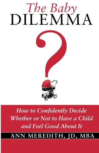 9781492232230: The Baby Dilemma: How to Confidently Decide Whether or Not to Have a Child and Feel Good About It