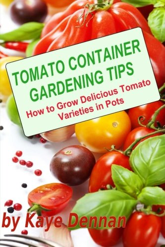 9781492234791: Tomato Container Gardening Tips: How To Grow Delicious Tomato Varieties In Pots