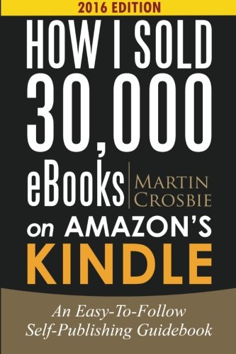 How I Sold 30,000 eBooks on Amazon s Kindle: An Easy-To-Follow Self-Publishing Guidebook 2016 Edition