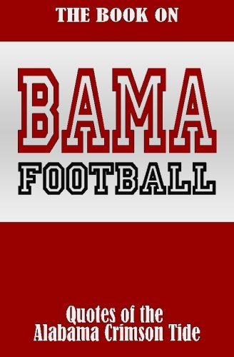 The Book On Bama Football: Quotes of the Alabama Crimson Tide: Andy W. Davis
