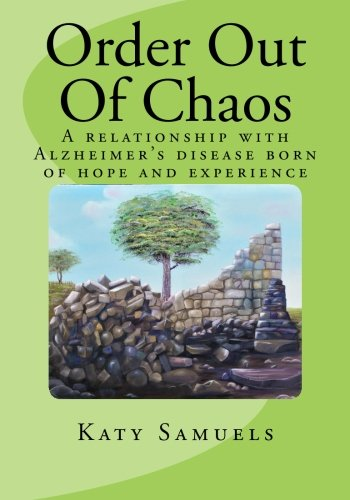 9781492265948: Order Out Of Chaos: A relationship with Alzheimer's disease born of hope and experience