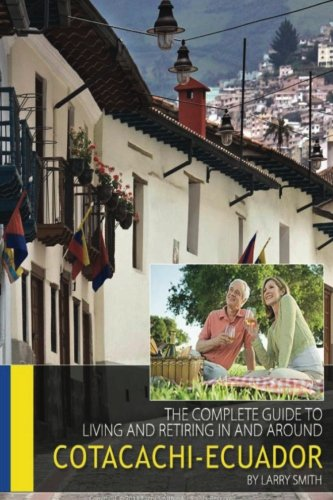 The Complete Guide to Living and Retiring In and Around Cotacachi, Ecuador: Smith, Larry D.