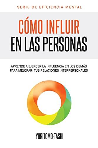 9781492269694: Cómo influir en las personas: Aprende a ejercer la influencia en los demás para mejorar tus relaciones interpersonales (Serie Eficiencia Mental) (Volume 1) (Spanish Edition)